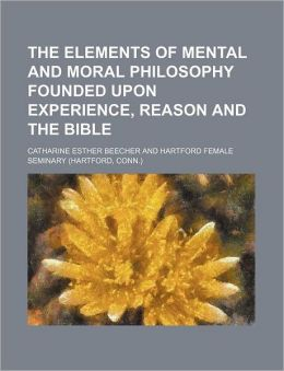 The Elements of Mental and Moral Philosophy Founded Upon Experience, Reason and the Bible