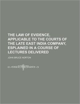 The Law of Evidence, Applicable to the Courts of the Late East India Company, Esplained in a Course of Lectures Delivered