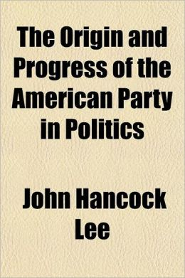 The Origin and Progress of the American Party in Politics; Embracing a Complete History of the Philadelphia Riots in 1844 and a Refutation of the Argu