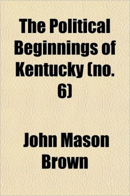 The Political Beginnings of Kentucky; A Narrative of Public Events Bearing on the History of That State Up to the Time of Its Admission Into the Ameri