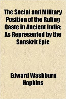 The Social and Military Position of the Ruling Caste in Ancient India; As Represented by the Sanskrit Epic