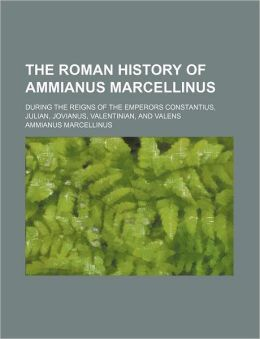 The Roman History of Ammianus Marcellinus; During the Reigns of the Emperors Constantius, Julian, Jovianus, Valentinian, and Valens
