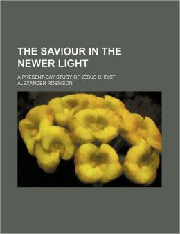 The Saviour in the Newer Light; A Present-Day Study of Jesus Christ
