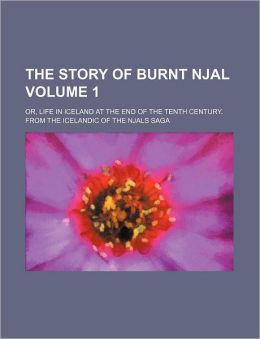 The Story of Burnt Njal; Or, Life in Iceland at the End of the Tenth Century. from the Icelandic of the Njals Saga Volume 1