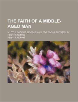 The Faith of a Middle-Aged Man; A Little Book of Reassurance for Troubled Times, by Henry Kingman