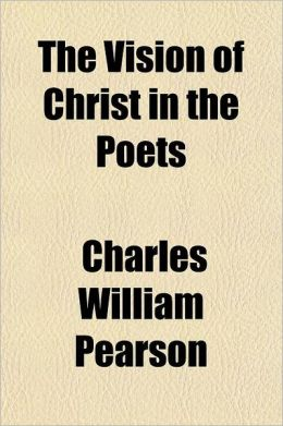 The Vision of Christ in the Poets; Selected Studies of the Christian Faith as Interpreted by Milton, Wordsworth, the Brownings, Tennyson, Whittier, Lo