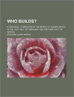 Who Builds?; A Romance Completed in the Month of Addar (Which Is the Last Half of February and the First Half of March)