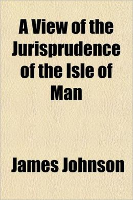A View of the Jurisprudence of the Isle of Man; With the History of Its Ancient Constitution, Legislative Government, and Extraordinary Privileges T