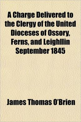 A Charge Delivered to the Clergy of the United Dioceses of Ossory, Ferns, and Leighllin September 1845
