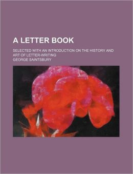 A Letter Book; Selected with an Introduction on the History and Art of Letter-Writing