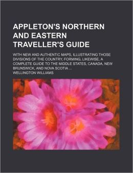 Appleton's Northern and Eastern Traveller's Guide; With New and Authentic Maps, Illustrating Those Divisions of the Country, Forming, Likewise, a Comp