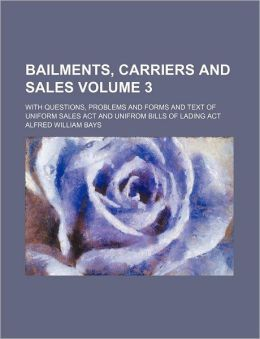 Bailments, Carriers and Sales Volume 3; With Questions, Problems and Forms and Text of Uniform Sales ACT and Unifrom Bills of Lading ACT