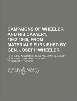 Campaigns of Wheeler and His Cavalry, 1862-1865, from Materials Furnished by Gen Joseph Wheeler