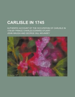 Carlisle in 1745; Authentic Account of the Occupation of Carlisle in 1745 by Prince Charles Edward Stuart