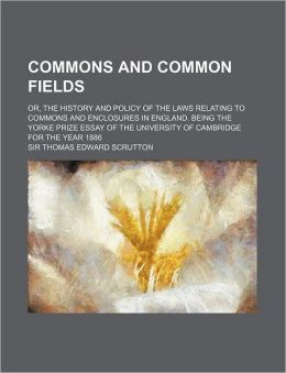 Commons and Common Fields; Or, the History and Policy of the Laws Relating to Commons and Enclosures in England. Being the Yorke Prize Essay of the Un