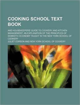 Cooking School Text Book; And Housekeepers' Guide to Cookery and Kitchen Management. an Explanation of the Principles of Domestic Economy Taught in th
