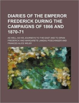 Diaries of the Emperor Frederick During the Campaigns of 1866 and 1870-71; As Well as His Journeys to the East and to Spain