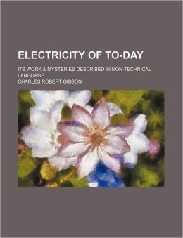Electricity of To-Day; Its Work & Mysteries Described in Non-Technical Language