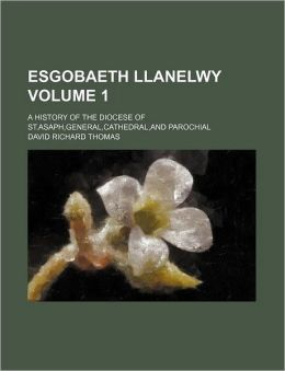 Esgobaeth Llanelwy Volume 1; A History of the Diocese of St.Asaph, General, Cathedral, and Parochial