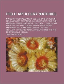 Field Artillery Materiel; Notes on the Development, Use and Care of Modern Field Artillery Equipment, Including the 3? Field Gun, American, French and