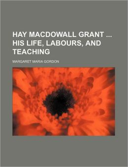 Hay Macdowall Grant His Life, Labours, and Teaching