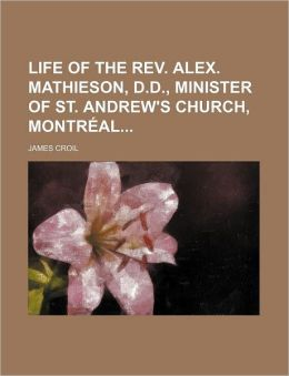 Life of the REV. Alex. Mathieson, D.D., Minister of St. Andrew's Church, Montr Al