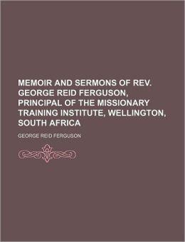 Memoir and Sermons of REV. George Reid Ferguson, Principal of the Missionary Training Institute, Wellington, South Africa
