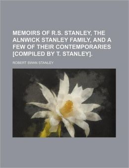 Memoirs of R.S. Stanley, the Alnwick Stanley Family, and a Few of Their Contemporaries [Compiled by T. Stanley].