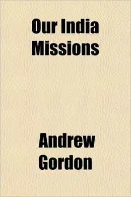 Our India Missions; A Thirty Year's History of the India Mission of the United Presbyterian Church of North America, Together with Personal Reminiscen