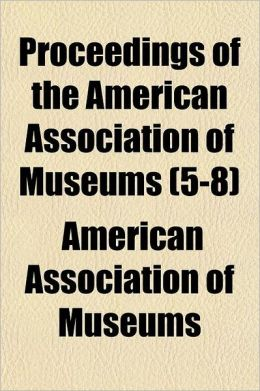 Proceedings of the American Association of Museums Volume 5-8