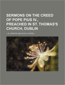 Sermons on the Creed of Pope Pius IV., Preached in St. Thomas's Church, Dublin