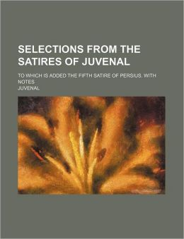 Selections from the Satires of Juvenal; To Which Is Added the Fifth Satire of Persius. with Notes