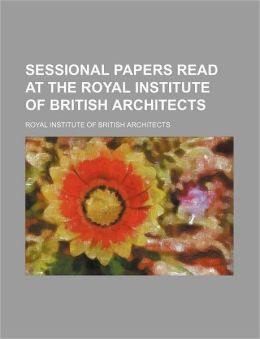 Sessional Papers Read at the Royal Institute of British Architects