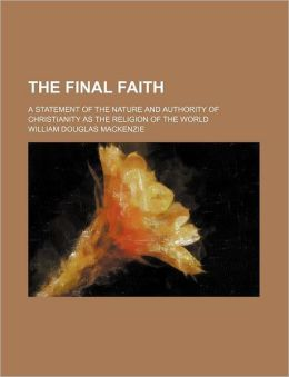 The Final Faith; A Statement of the Nature and Authority of Christianity as the Religion of the World