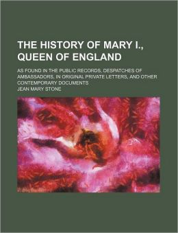 The History of Mary I., Queen of England; As Found in the Public Records, Despatches of Ambassadors, in Original Private Letters, and Other Contempora