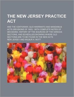The New Jersey Practice ACT; And the Centiorari, Quo Warranto and Mandamus Acts (Revisions of 1903) with Complete Notes of Decisions, History of the S