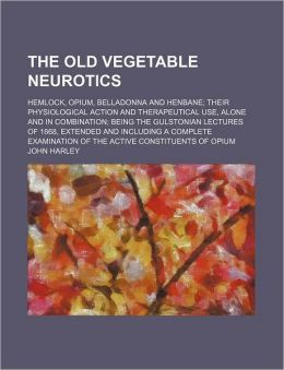 The Old Vegetable Neurotics; Hemlock, Opium, Belladonna and Henbane Their Physiological Action and Therapeutical Use, Alone and in Combination Being t