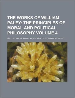 The Works of William Paley Volume 4; The Principles of Moral and Political Philosophy