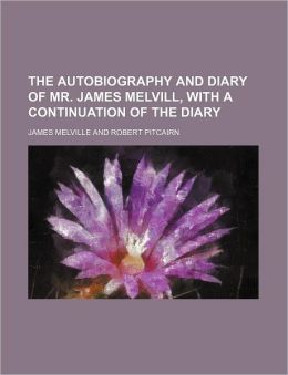 The Autobiography and Diary of Mr. James Melvill, with a Continuation of the Diary (Volume 1)