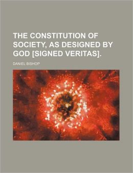 The Constitution of Society, as Designed by God [Signed Veritas].