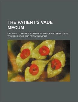 The Patient's Vade Mecum; Or, How to Benefit by Medical Advice and Treatment