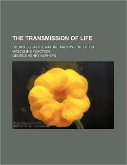 The Transmission Of Life; Counsels On The Nature And Hygiene Of The Masculine Function