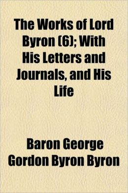 The Works Of Lord Byron (6); With His Letters And Journals, And His Life
