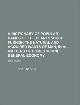 A Dictionary of Popular Names of the Plants Which Furnish the Natural and Acquired Wants of Man, in All Matters of Domestic and General Economy
