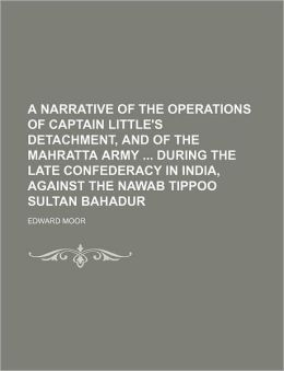 A Narrative of the Operations of Captain Little's Detachment, and of the Mahratta Army During the Late Confederacy in India, Against the Nawab Tippo