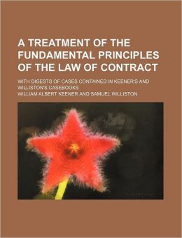 A Treatment of the Fundamental Principles of the Law of Contract; With Digests of Cases Contained in Keener's and Williston's Casebooks
