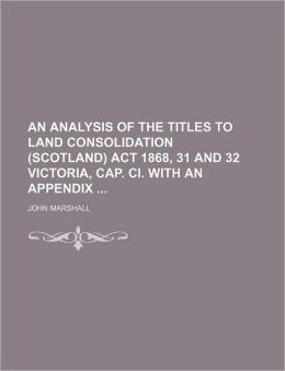 An Analysis of the Titles to Land Consolidation (Scotland) ACT 1868, 31 and 32 Victoria, Cap. CI. with an Appendix