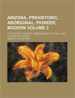 Arizona, Prehistoric, Aboriginal, Pioneer, Modern Volume 2; The Nation's Youngest Commonwealth Within a Land of Ancient Culture