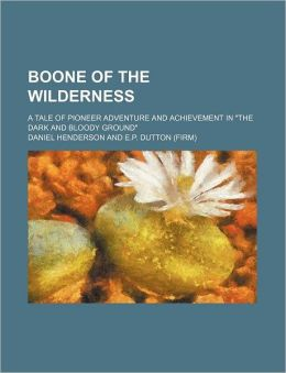 Boone of the Wilderness; A Tale of Pioneer Adventure and Achievement in