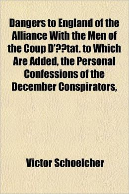 Dangers to England of the Alliance with the Men of the Coup D' Tat; To Which Are Added, the Personal Confessions of the December Conspirators, and Som